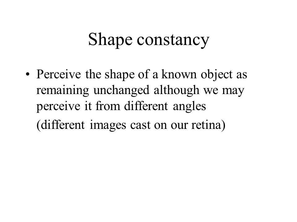 Shape constancy Perceive the shape of a known object as remaining unchanged although we may perceive it from different angles (different images cast o