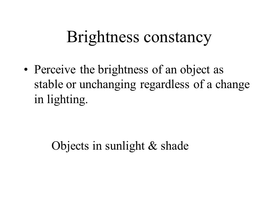 Brightness constancy Perceive the brightness of an object as stable or unchanging regardless of a change in lighting. Objects in sunlight & shade