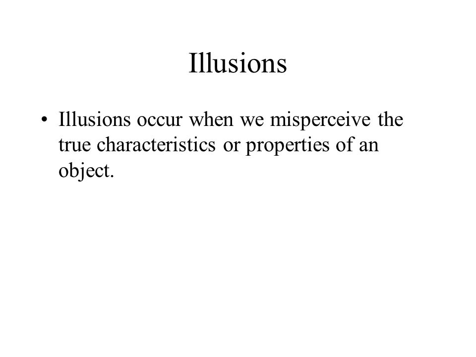 Illusions Illusions occur when we misperceive the true characteristics or properties of an object.