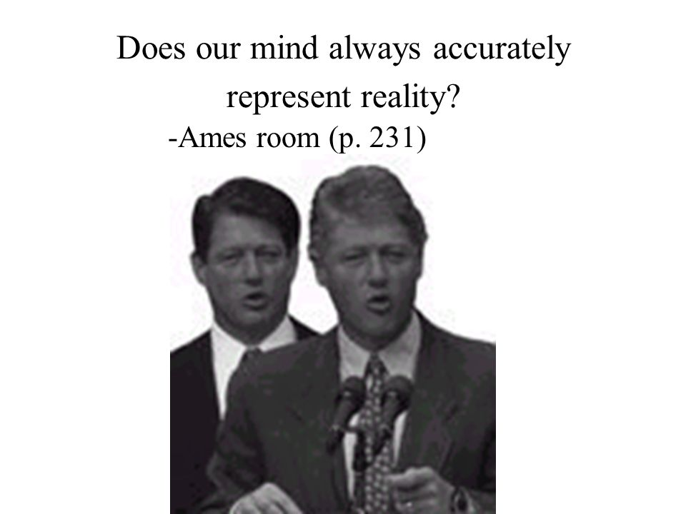 Does our mind always accurately represent reality? -Ames room (p. 231)