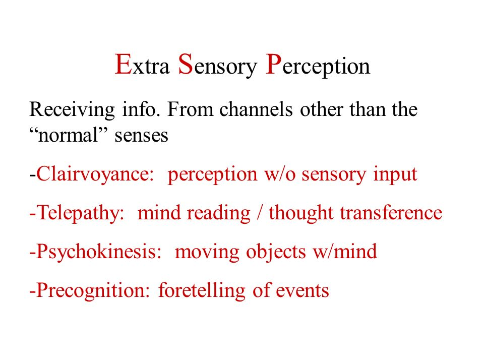 E xtra S ensory P erception Receiving info. From channels other than the normal senses -Clairvoyance: perception w/o sensory input -Telepathy: mind re