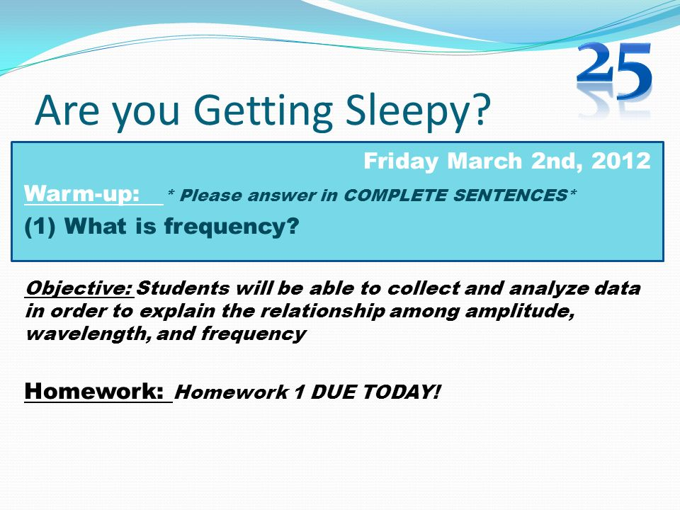 Are you Getting Sleepy? Friday March 2nd, 2012 Warm-up: * Please answer in COMPLETE SENTENCES* (1) What is frequency? Objective: Students will be able