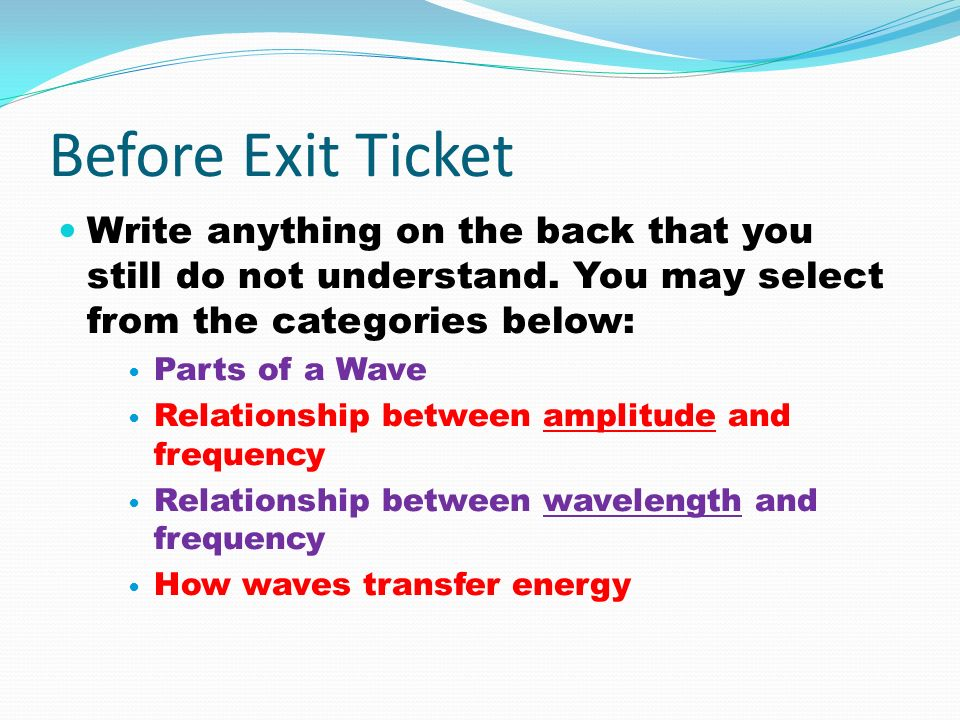 Before Exit Ticket Write anything on the back that you still do not understand. You may select from the categories below: Parts of a Wave Relationship