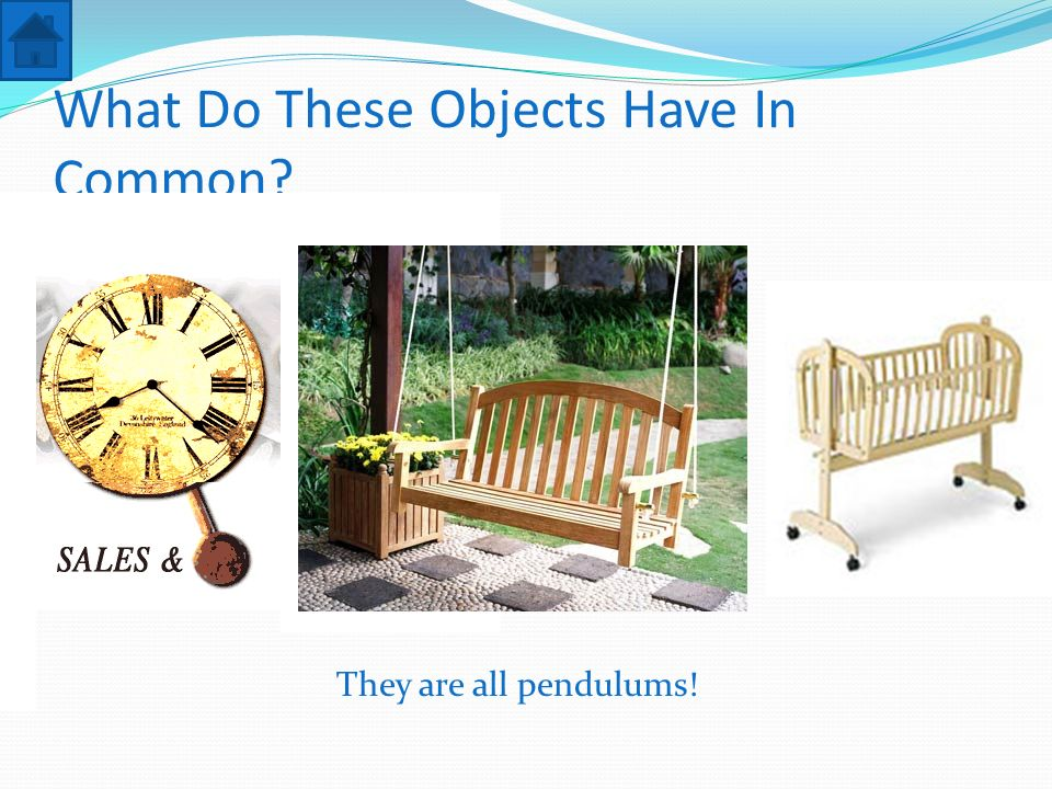 What Do These Objects Have In Common? They are all pendulums!