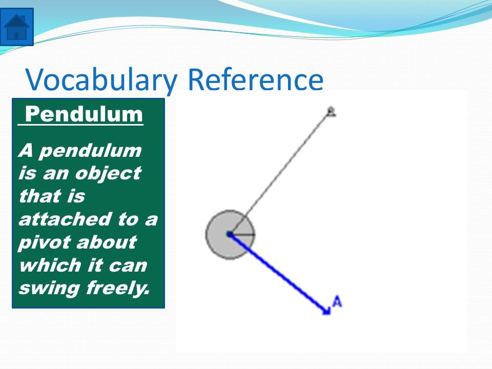 Vocabulary Reference Pendulum A pendulum is an object that is attached to a pivot about which it can swing freely.