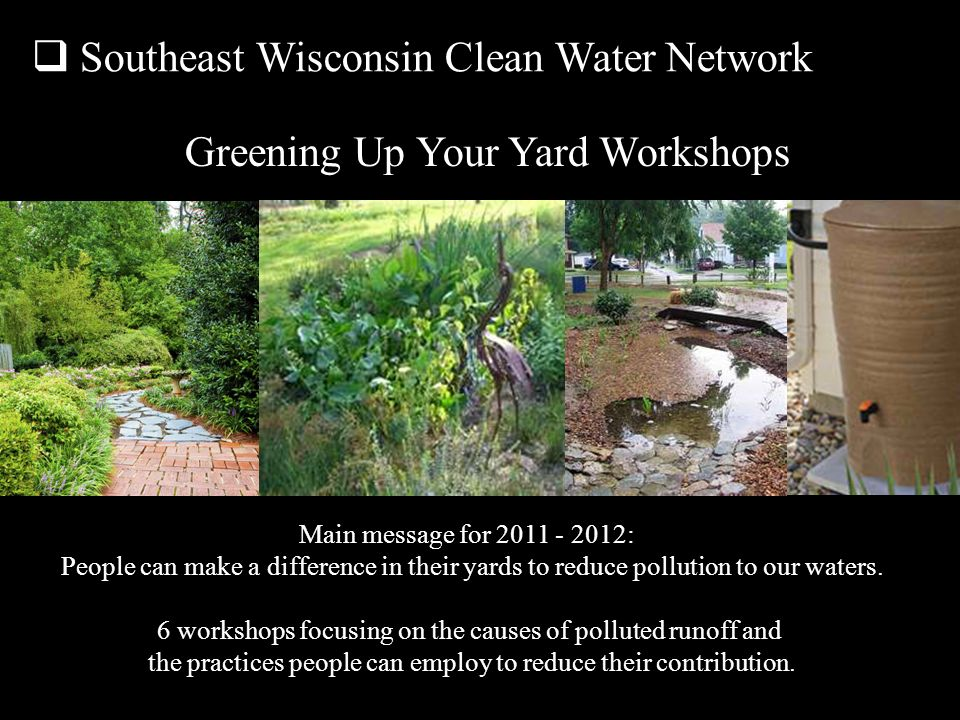 Southeast Wisconsin Clean Water Network Main message for 2011 - 2012: People can make a difference in their yards to reduce pollution to our waters.