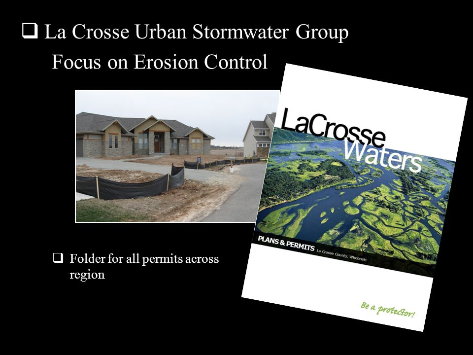 La Crosse Urban Stormwater Group Focus on Erosion Control Posters for break and timeclock rooms and stickers for lumber, concrete and utility installation vehicle dashboards were developed to remind drivers to stay on tracking pads and respect erosion control measures at home sites Folder for all permits across region