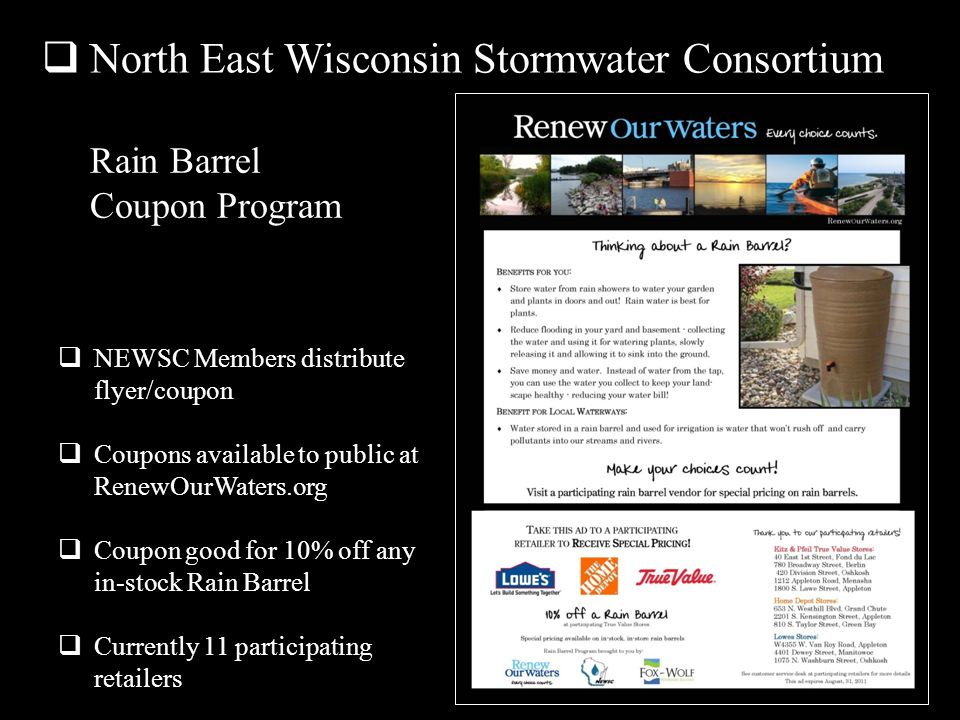 Rain Barrel Coupon Program NEWSC Members distribute flyer/coupon Coupons available to public at RenewOurWaters.org Coupon good for 10% off any in-stock Rain Barrel Currently 11 participating retailers North East Wisconsin Stormwater Consortium