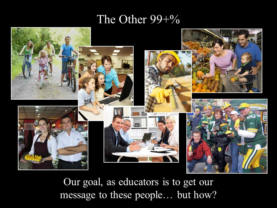 The Other 99+% Our goal, as educators is to get our message to these people… but how?