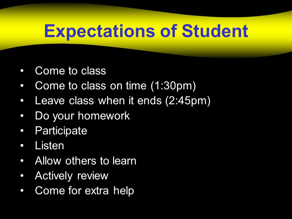 Expectations of Student Come to class Come to class on time (1:30pm) Leave class when it ends (2:45pm) Do your homework Participate Listen Allow other