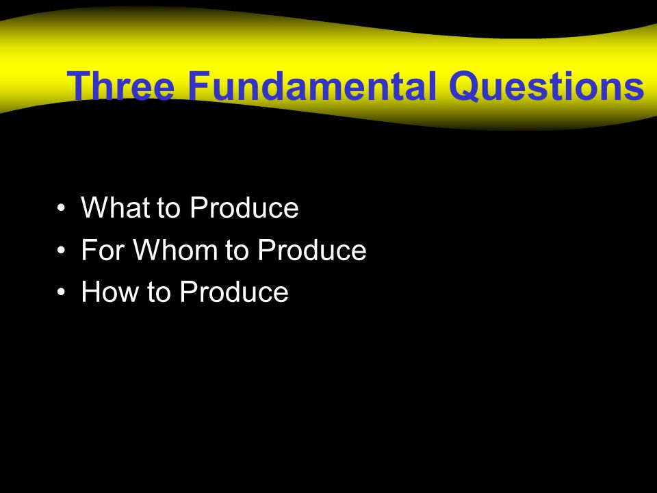 Three Fundamental Questions What to Produce For Whom to Produce How to Produce