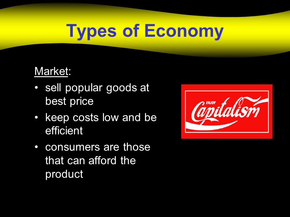 Types of Economy Market: sell popular goods at best price keep costs low and be efficient consumers are those that can afford the product