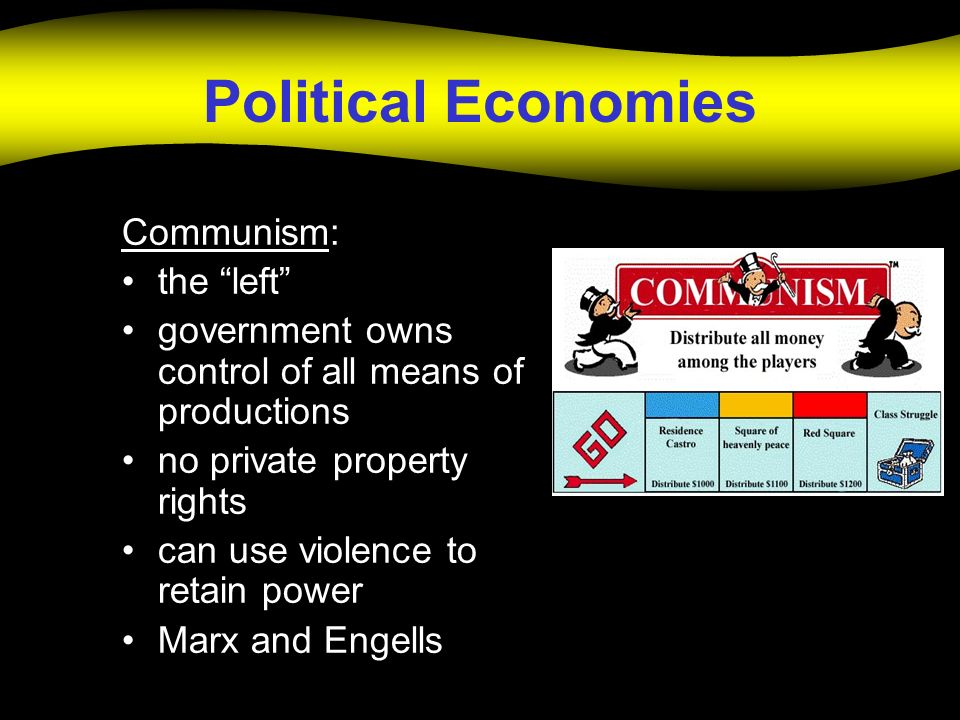Political Economies Communism: the left government owns control of all means of productions no private property rights can use violence to retain powe