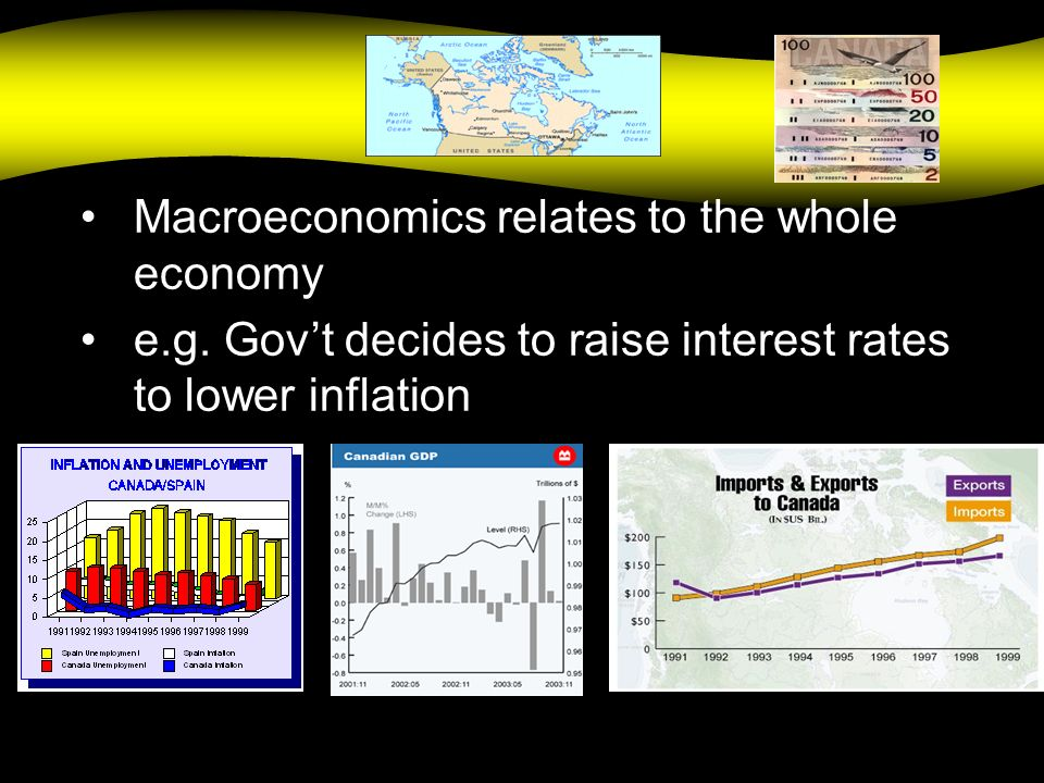 Macro Macroeconomics relates to the whole economy e.g. Govt decides to raise interest rates to lower inflation