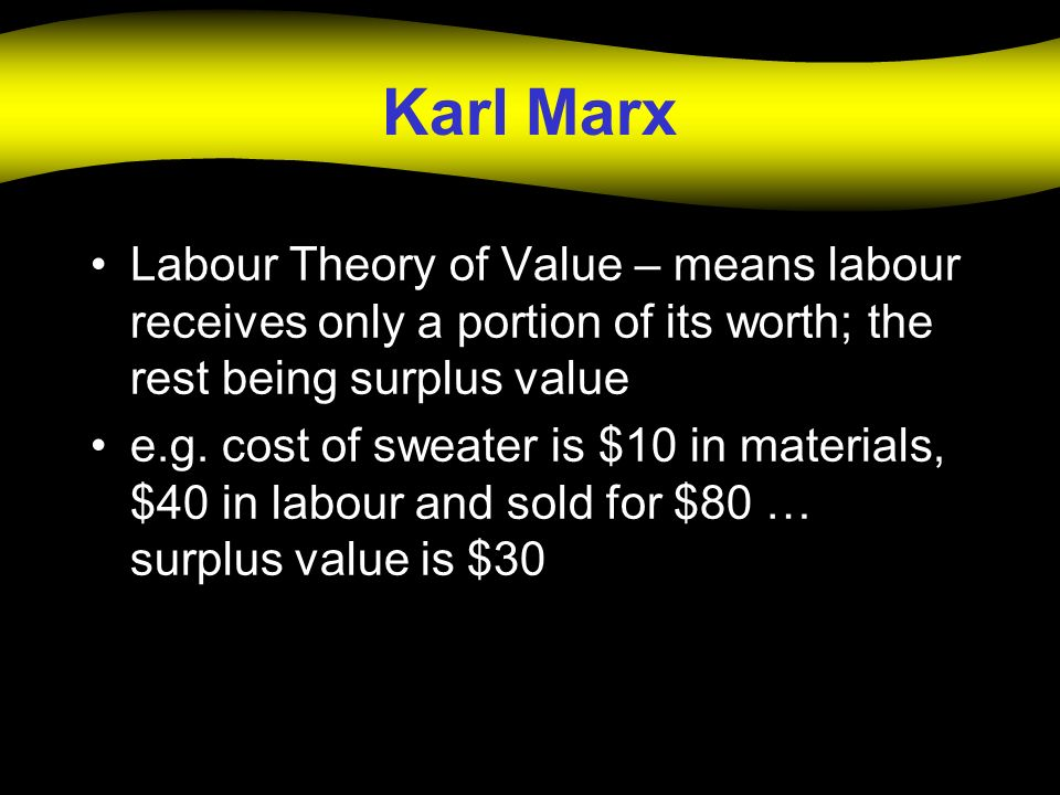 Karl Marx Labour Theory of Value – means labour receives only a portion of its worth; the rest being surplus value e.g. cost of sweater is $10 in mate
