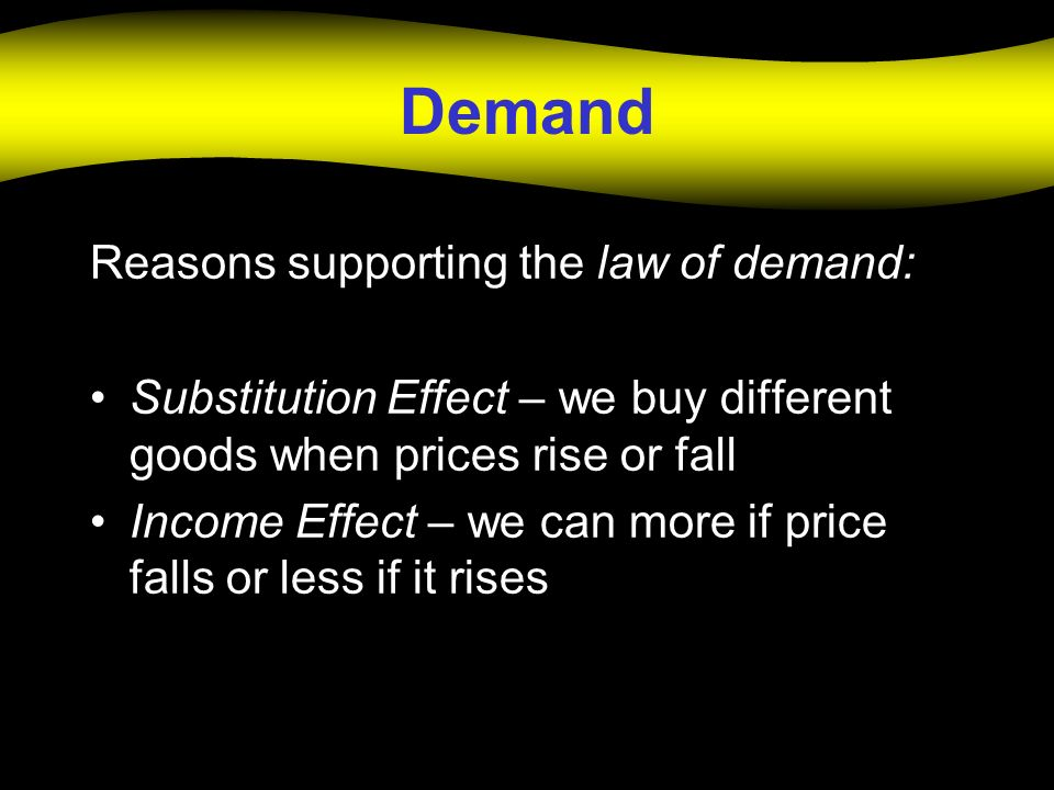 Demand Reasons supporting the law of demand: Substitution Effect – we buy different goods when prices rise or fall Income Effect – we can more if pric