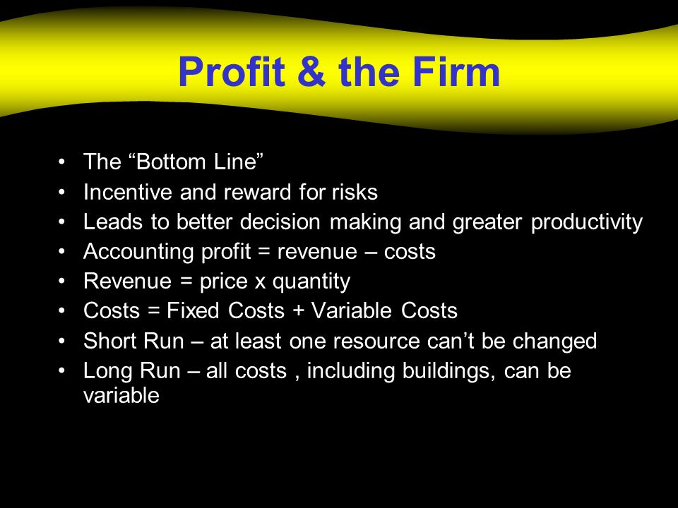 Profit & the Firm The Bottom Line Incentive and reward for risks Leads to better decision making and greater productivity Accounting profit = revenue