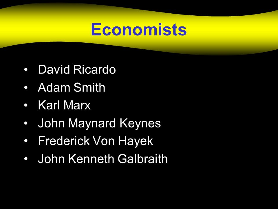 Economists David Ricardo Adam Smith Karl Marx John Maynard Keynes Frederick Von Hayek John Kenneth Galbraith