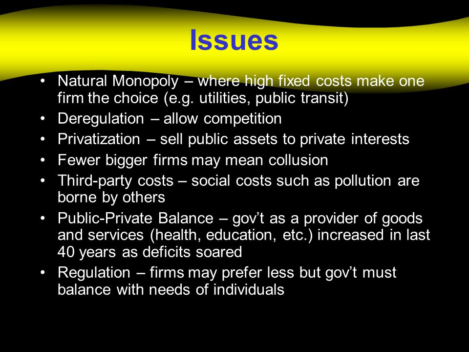 Issues Natural Monopoly – where high fixed costs make one firm the choice (e.g. utilities, public transit) Deregulation – allow competition Privatizat