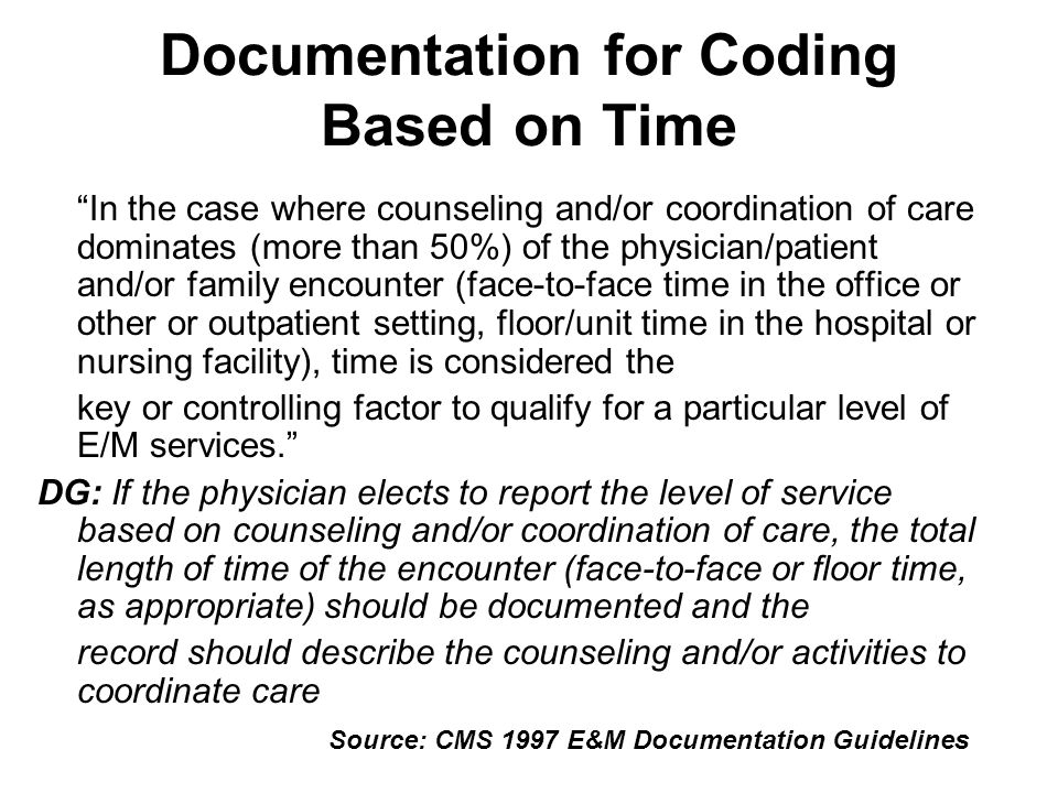 Documentation for Coding Based on Time In the case where counseling and/or coordination of care dominates (more than 50%) of the physician/patient and