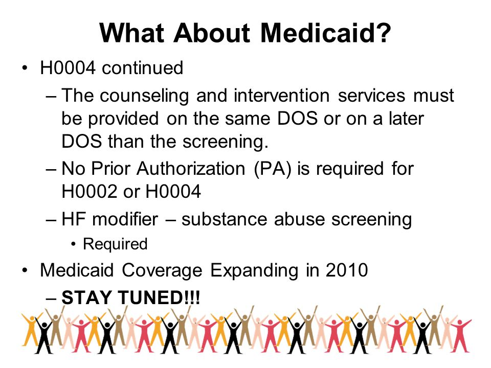 What About Medicaid? H0004 continued –The counseling and intervention services must be provided on the same DOS or on a later DOS than the screening.