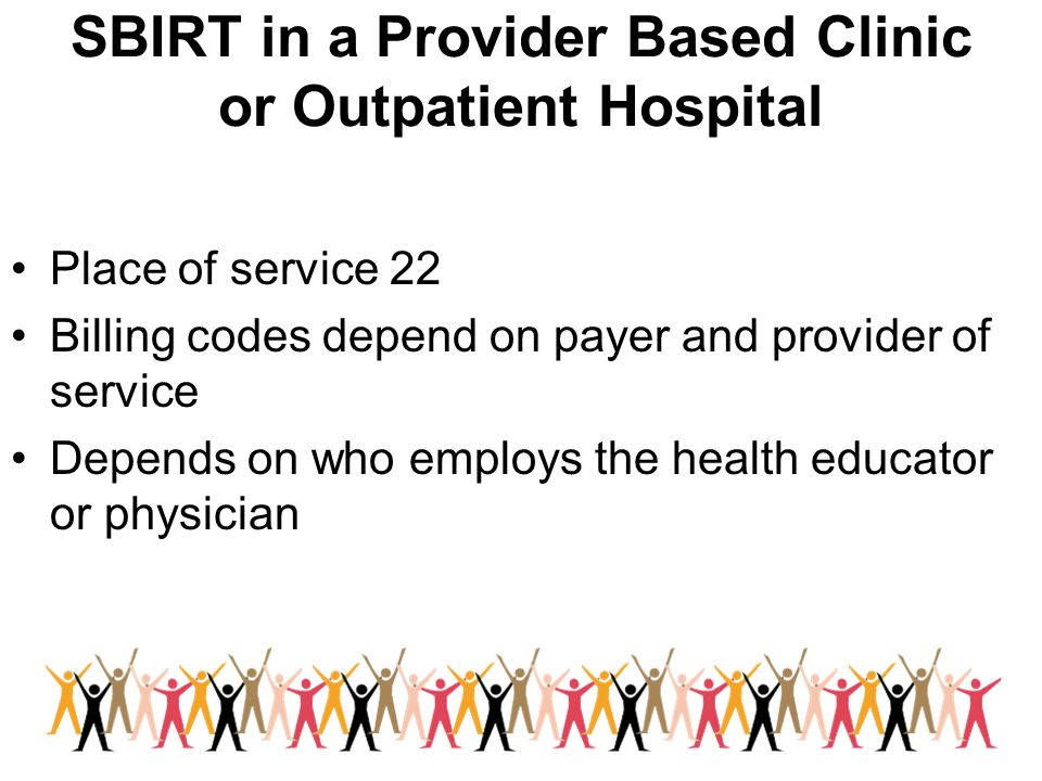 SBIRT in a Provider Based Clinic or Outpatient Hospital Place of service 22 Billing codes depend on payer and provider of service Depends on who emplo