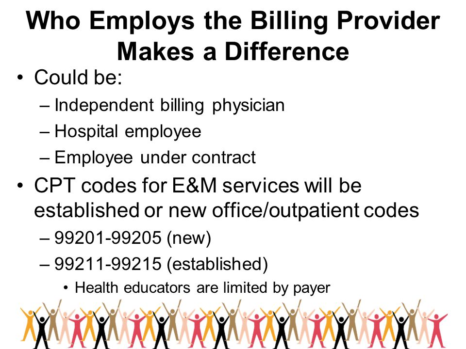 Who Employs the Billing Provider Makes a Difference Could be: –Independent billing physician –Hospital employee –Employee under contract CPT codes for