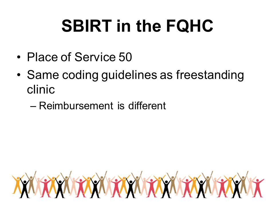 SBIRT in the FQHC Place of Service 50 Same coding guidelines as freestanding clinic –Reimbursement is different