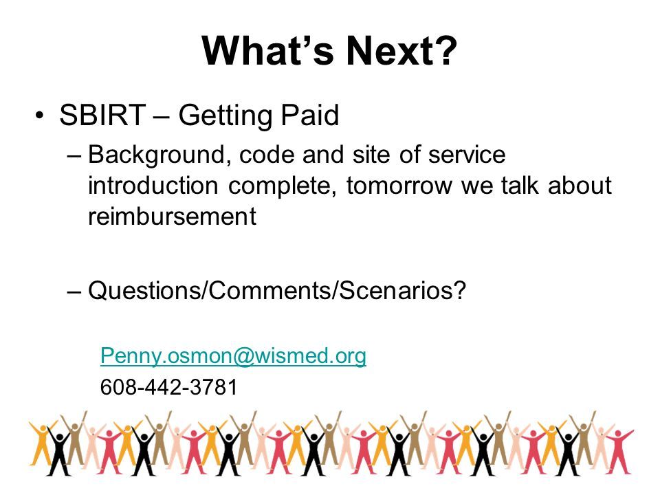 Whats Next? SBIRT – Getting Paid –Background, code and site of service introduction complete, tomorrow we talk about reimbursement –Questions/Comments