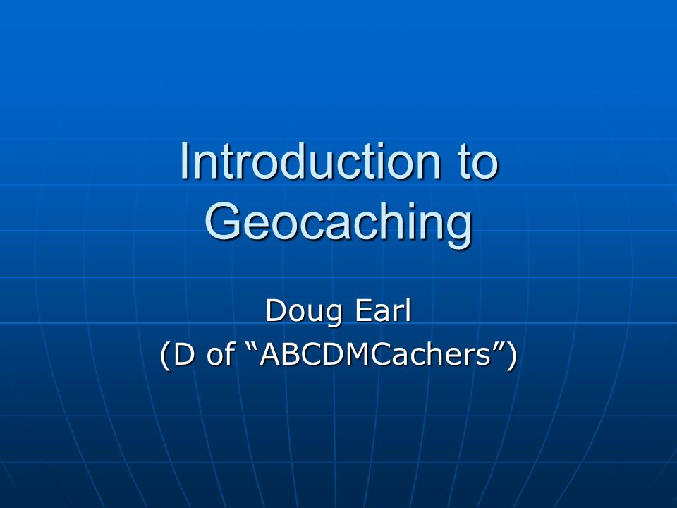 Introduction to Geocaching Doug Earl (D of ABCDMCachers)