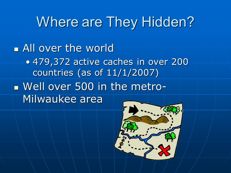 Where are They Hidden? All over the world All over the world 479,372 active caches in over 200 countries (as of 11/1/2007)479,372 active caches in ove