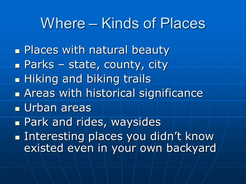 Where – Kinds of Places Places with natural beauty Places with natural beauty Parks – state, county, city Parks – state, county, city Hiking and bikin