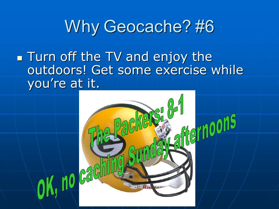 Why Geocache? #6 Turn off the TV and enjoy the outdoors! Get some exercise while youre at it. Turn off the TV and enjoy the outdoors! Get some exercis
