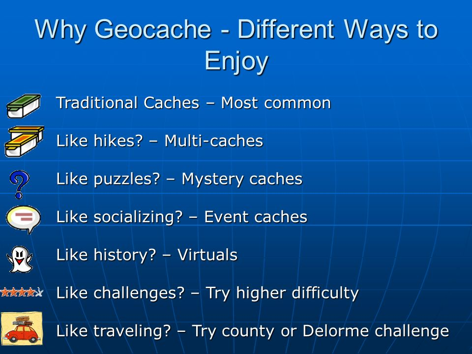 Why Geocache - Different Ways to Enjoy Traditional Caches – Most common Like hikes? – Multi-caches Like puzzles? – Mystery caches Like socializing? –