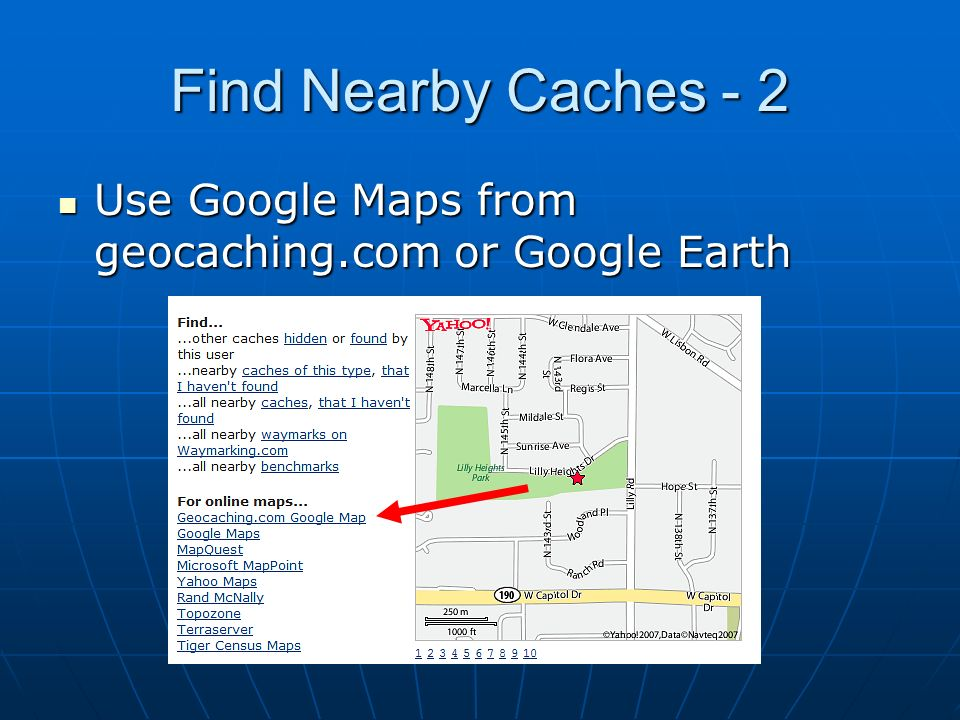 Find Nearby Caches - 2 Use Google Maps from geocaching.com or Google Earth Use Google Maps from geocaching.com or Google Earth