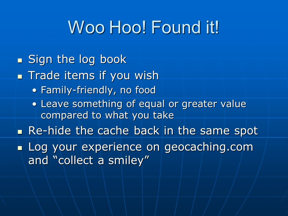 Woo Hoo! Found it! Sign the log book Sign the log book Trade items if you wish Trade items if you wish Family-friendly, no foodFamily-friendly, no foo
