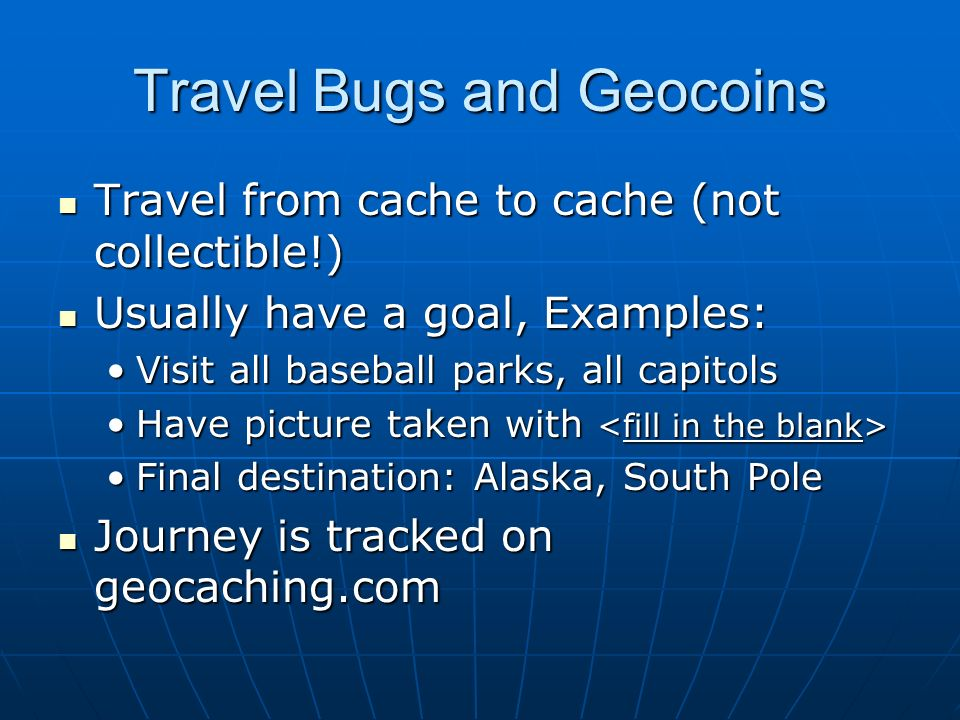 Travel Bugs and Geocoins Travel from cache to cache (not collectible!) Travel from cache to cache (not collectible!) Usually have a goal, Examples: Us