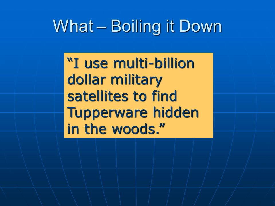 What – Boiling it Down I use multi-billion dollar military satellites to find Tupperware hidden in the woods.