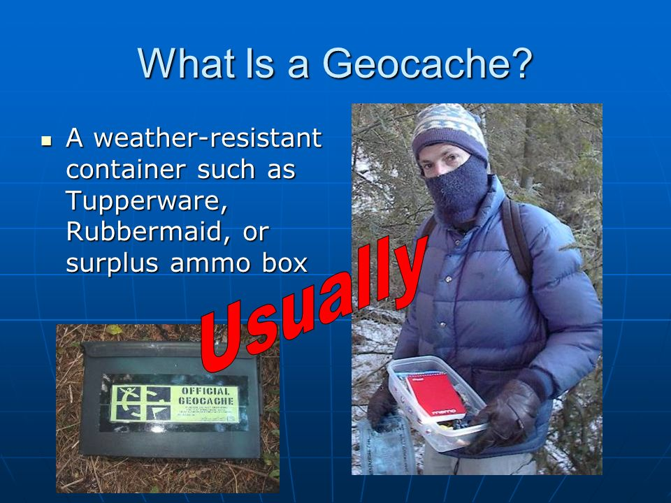 What Is a Geocache? A weather-resistant container such as Tupperware, Rubbermaid, or surplus ammo box A weather-resistant container such as Tupperware