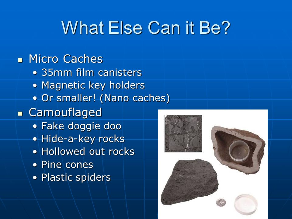 What Else Can it Be? Micro Caches Micro Caches 35mm film canisters35mm film canisters Magnetic key holdersMagnetic key holders Or smaller! (Nano cache