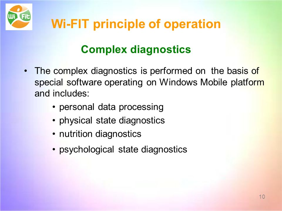 The complex diagnostics is performed on the basis of special software operating on Windows Mobile platform and includes: personal data processing physical state diagnostics nutrition diagnostics psychological state diagnostics 10 Wi-FIT principle of operation Complex diagnostics