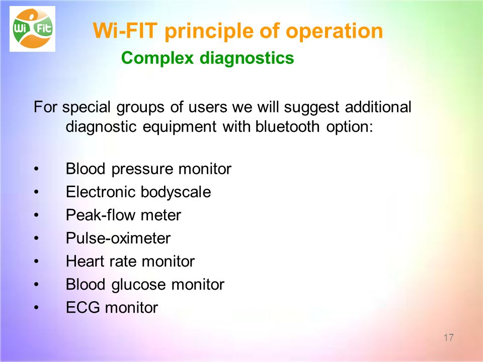 Wi-FIT principle of operation For special groups of users we will suggest additional diagnostic equipment with bluetooth option: Blood pressure monitor Electronic bodyscale Peak-flow meter Pulse-oximeter Heart rate monitor Blood glucose monitor ECG monitor 17 Complex diagnostics