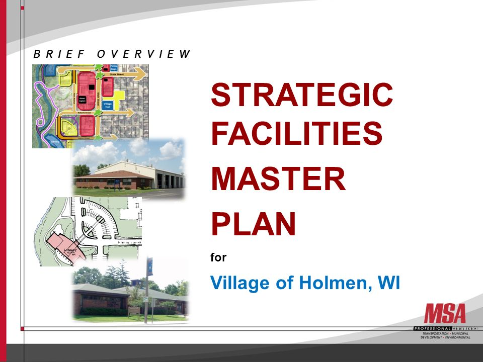 OBJECTIVES Identify Current & Forecast Long-term Facility Needs Planning for 10-15 years Big Picture Solutions Foundation for future decisions Road Map for effective efforts VILLAGE of HOLMEN