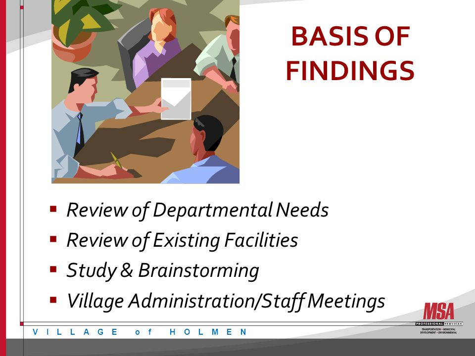 BASIS OF FINDINGS Review of Departmental Needs Review 0f Existing Facilities Study & Brainstorming Village Administration/Staff Meetings VILLAGE of HOLMEN