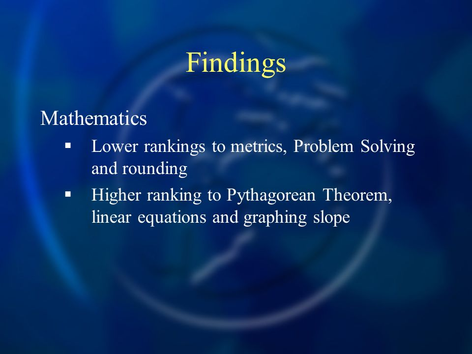 Findings Mathematics Lower rankings to metrics, Problem Solving and rounding Higher ranking to Pythagorean Theorem, linear equations and graphing slope