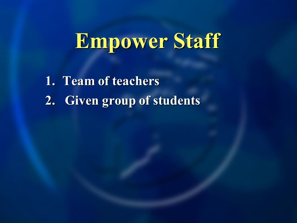 Empower Staff 1. Team of teachers 2.Given group of students