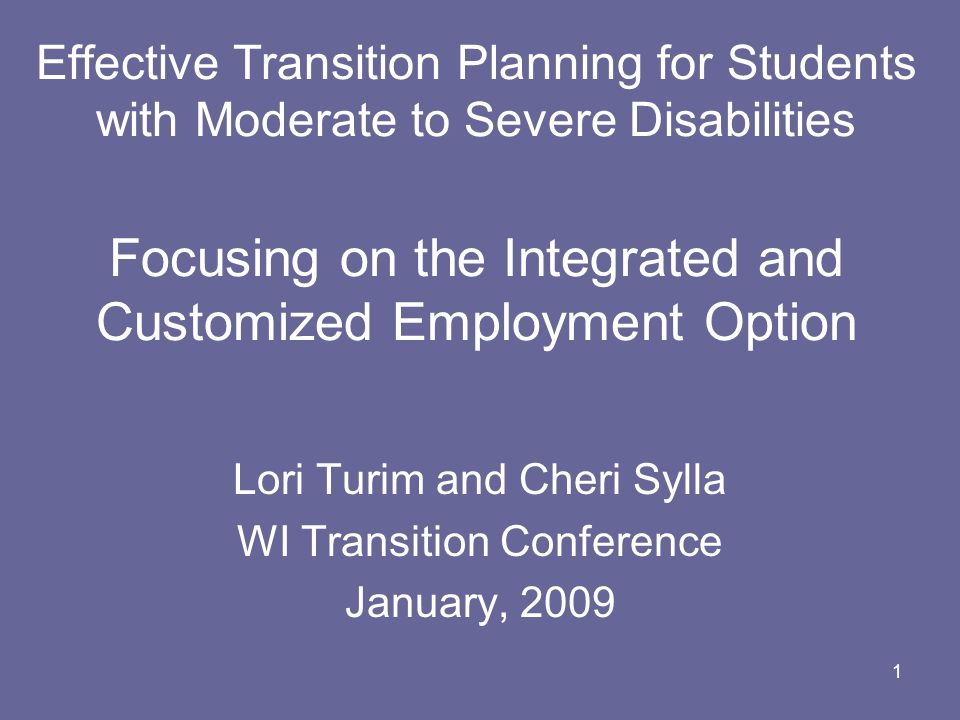 1 Effective Transition Planning for Students with Moderate to Severe Disabilities Focusing on the Integrated and Customized Employment Option Lori Tur