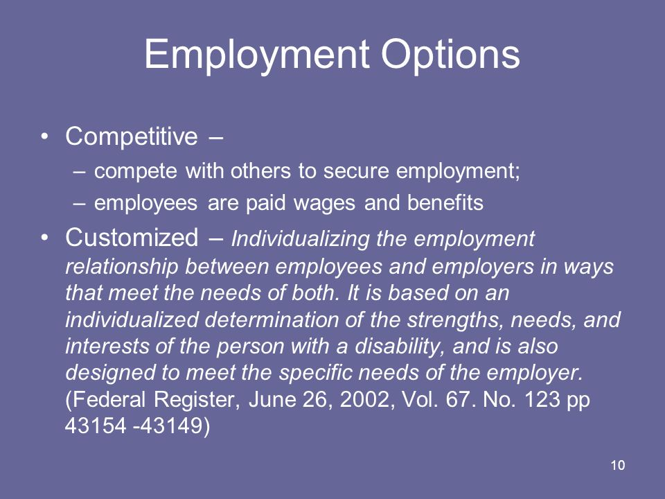 10 Employment Options Competitive – –compete with others to secure employment; –employees are paid wages and benefits Customized – Individualizing the