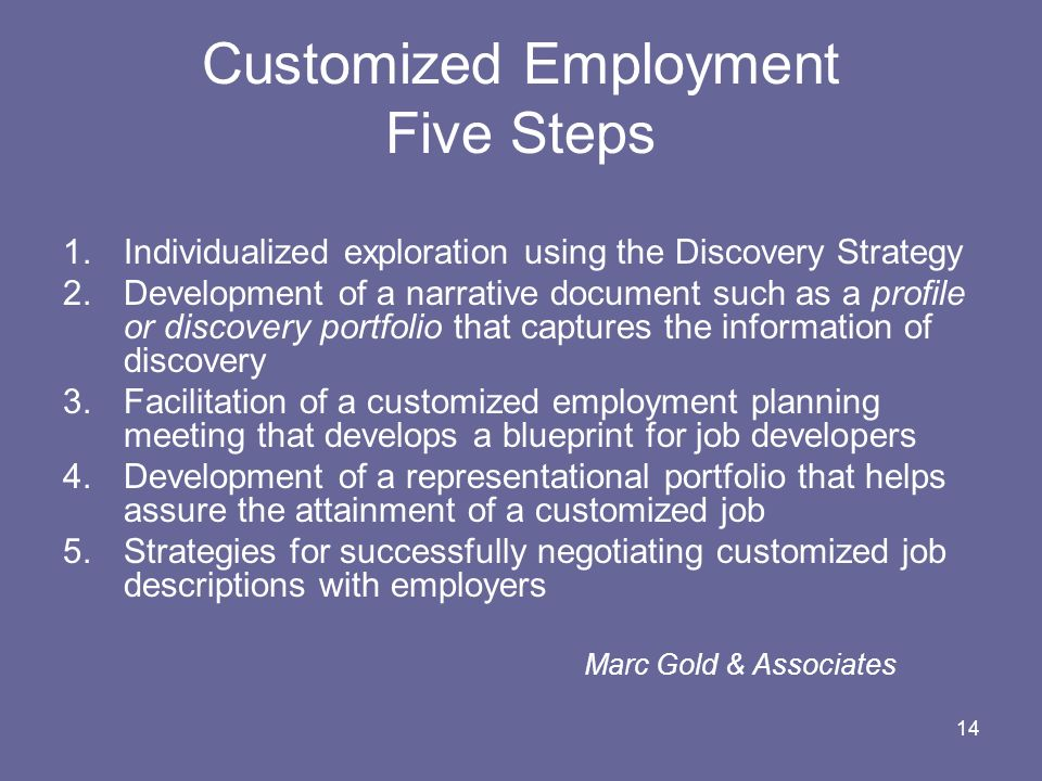 14 Customized Employment Five Steps 1.Individualized exploration using the Discovery Strategy 2.Development of a narrative document such as a profile