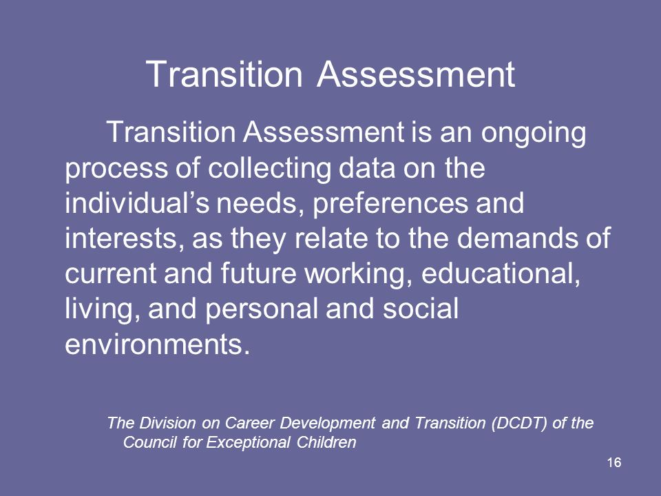 16 Transition Assessment Transition Assessment is an ongoing process of collecting data on the individuals needs, preferences and interests, as they r